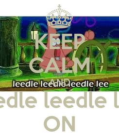 Poster: KEEP CALM AND leedle leedle lee ON