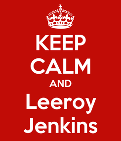 Poster: KEEP CALM AND Leeroy Jenkins
