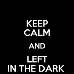 Poster: KEEP CALM AND LEFT IN THE DARK
