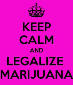 Poster: KEEP CALM AND LEGALIZE  MARIJUANA