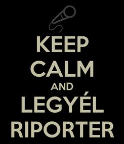 Poster: KEEP CALM AND LEGYÉL RIPORTER