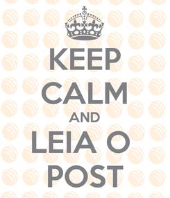 Poster: KEEP CALM AND LEIA O  POST