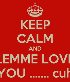 Poster: KEEP CALM AND LEMME LOVE YOU ....... cuh