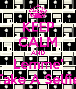 Poster: KEEP CALM AND Lemme' Take A Selfie