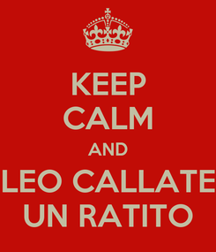 Poster: KEEP CALM AND LEO CALLATE UN RATITO