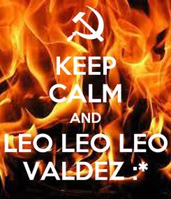 Poster: KEEP CALM AND LEO LEO LEO VALDEZ :*