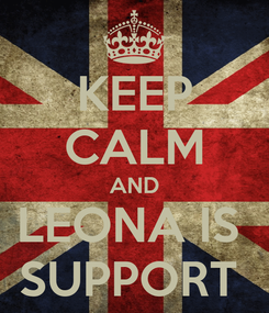 Poster: KEEP CALM AND LEONA IS  SUPPORT