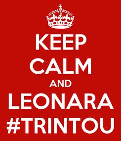 Poster: KEEP CALM AND LEONARA #TRINTOU