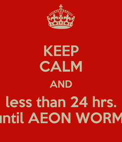 Poster: KEEP CALM AND less than 24 hrs. until AEON WORM!