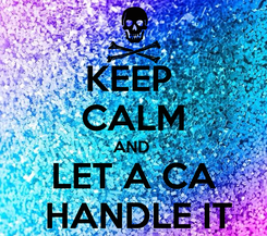Poster: KEEP  CALM AND  LET A CA  HANDLE IT