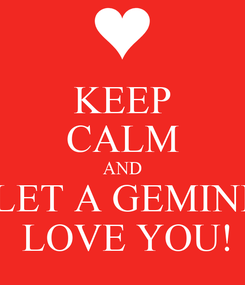 Poster: KEEP CALM AND LET A GEMINI  LOVE YOU!