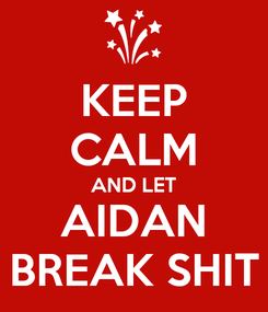 Poster: KEEP CALM AND LET AIDAN BREAK SHIT