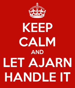 Poster: KEEP CALM AND LET AJARN HANDLE IT