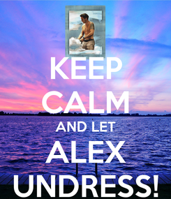 Poster: KEEP CALM AND LET ALEX UNDRESS!