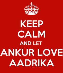 Poster: KEEP CALM AND LET  ANKUR LOVE AADRIKA