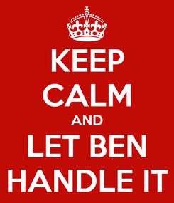 Poster: KEEP CALM AND LET BEN HANDLE IT