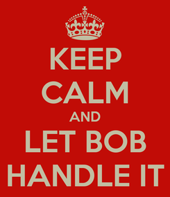 Poster: KEEP CALM AND LET BOB HANDLE IT