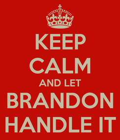 Poster: KEEP CALM AND LET BRANDON HANDLE IT