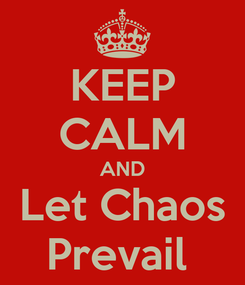 Poster: KEEP CALM AND Let Chaos Prevail