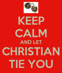 Poster: KEEP CALM AND LET CHRISTIAN TIE YOU