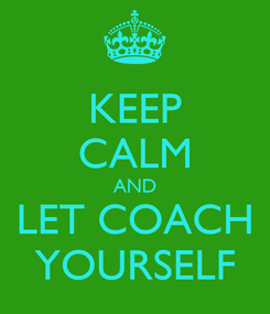 Poster: KEEP CALM AND LET COACH YOURSELF