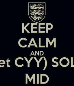 Poster: KEEP CALM AND (Let CYY) SOLO MID