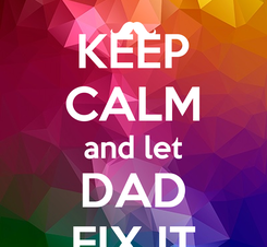 Poster: KEEP CALM and let DAD FIX IT