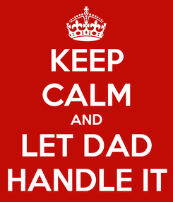 Poster: KEEP CALM AND LET DAD HANDLE IT