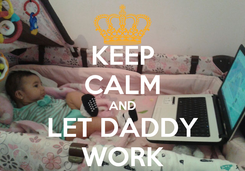Poster: KEEP CALM AND LET DADDY WORK