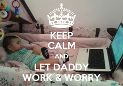 Poster: KEEP CALM AND LET DADDY WORK & WORRY