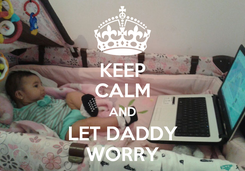 Poster: KEEP CALM AND LET DADDY WORRY