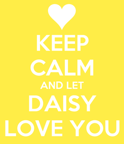 Poster: KEEP CALM AND LET DAISY LOVE YOU
