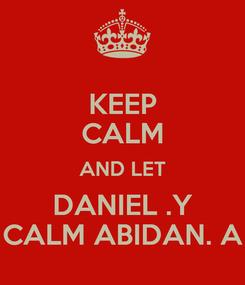 Poster: KEEP CALM AND LET DANIEL .Y CALM ABIDAN. A