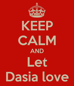Poster: KEEP CALM AND Let Dasia love