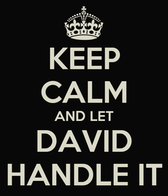 Poster: KEEP CALM AND LET DAVID HANDLE IT