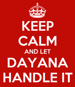 Poster: KEEP CALM AND LET DAYANA HANDLE IT