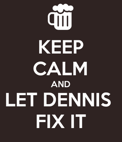 Poster: KEEP CALM AND LET DENNIS  FIX IT