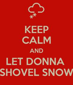 Poster: KEEP CALM AND LET DONNA  SHOVEL SNOW