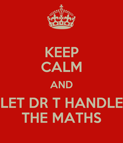 Poster: KEEP CALM AND LET DR T HANDLE THE MATHS