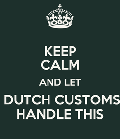 Poster: KEEP CALM AND LET  DUTCH CUSTOMS HANDLE THIS