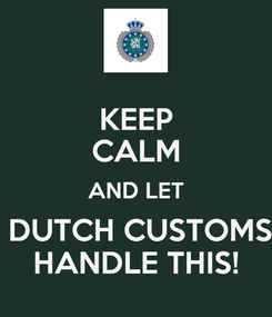 Poster: KEEP CALM AND LET  DUTCH CUSTOMS HANDLE THIS!