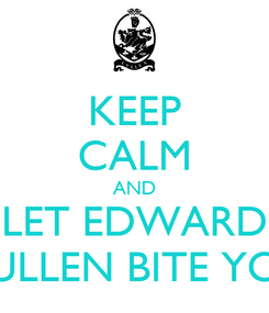 Poster: KEEP CALM AND LET EDWARD CULLEN BITE YOU