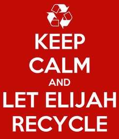 Poster: KEEP CALM AND LET ELIJAH RECYCLE
