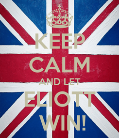 Poster: KEEP CALM AND LET ELIOTT  WIN!