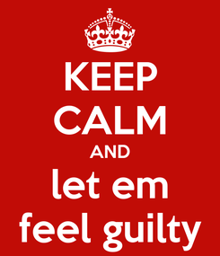 Poster: KEEP CALM AND let em feel guilty