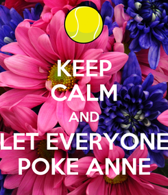 Poster: KEEP CALM AND LET EVERYONE POKE ANNE