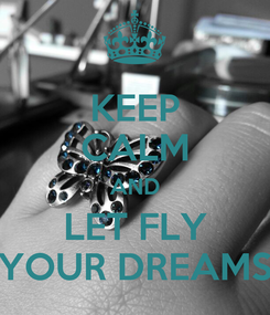 Poster: KEEP CALM AND LET FLY YOUR DREAMS