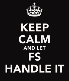 Poster: KEEP CALM AND LET FS HANDLE IT