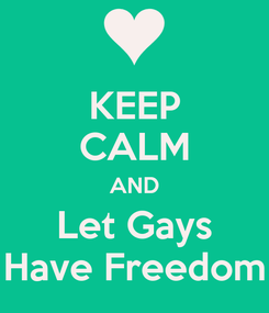 Poster: KEEP CALM AND Let Gays Have Freedom