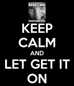 Poster: KEEP CALM AND LET GET IT ON